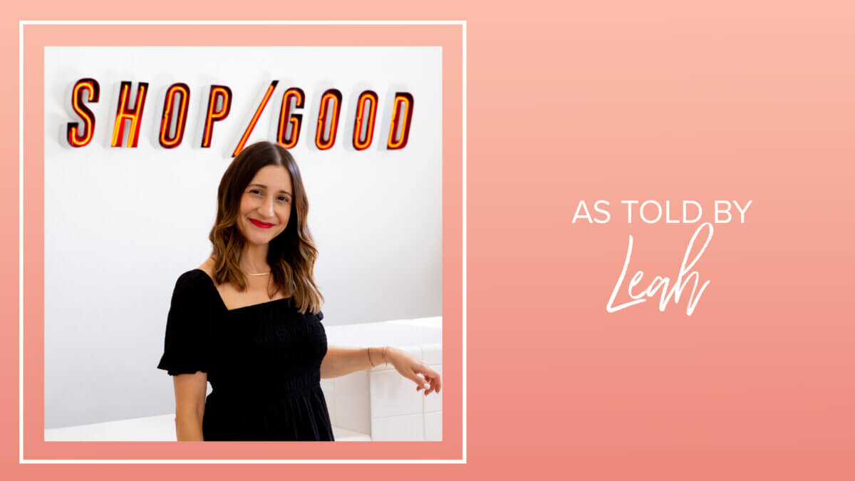 As Told By: Leah Kirpalani Founder of Shop Good
